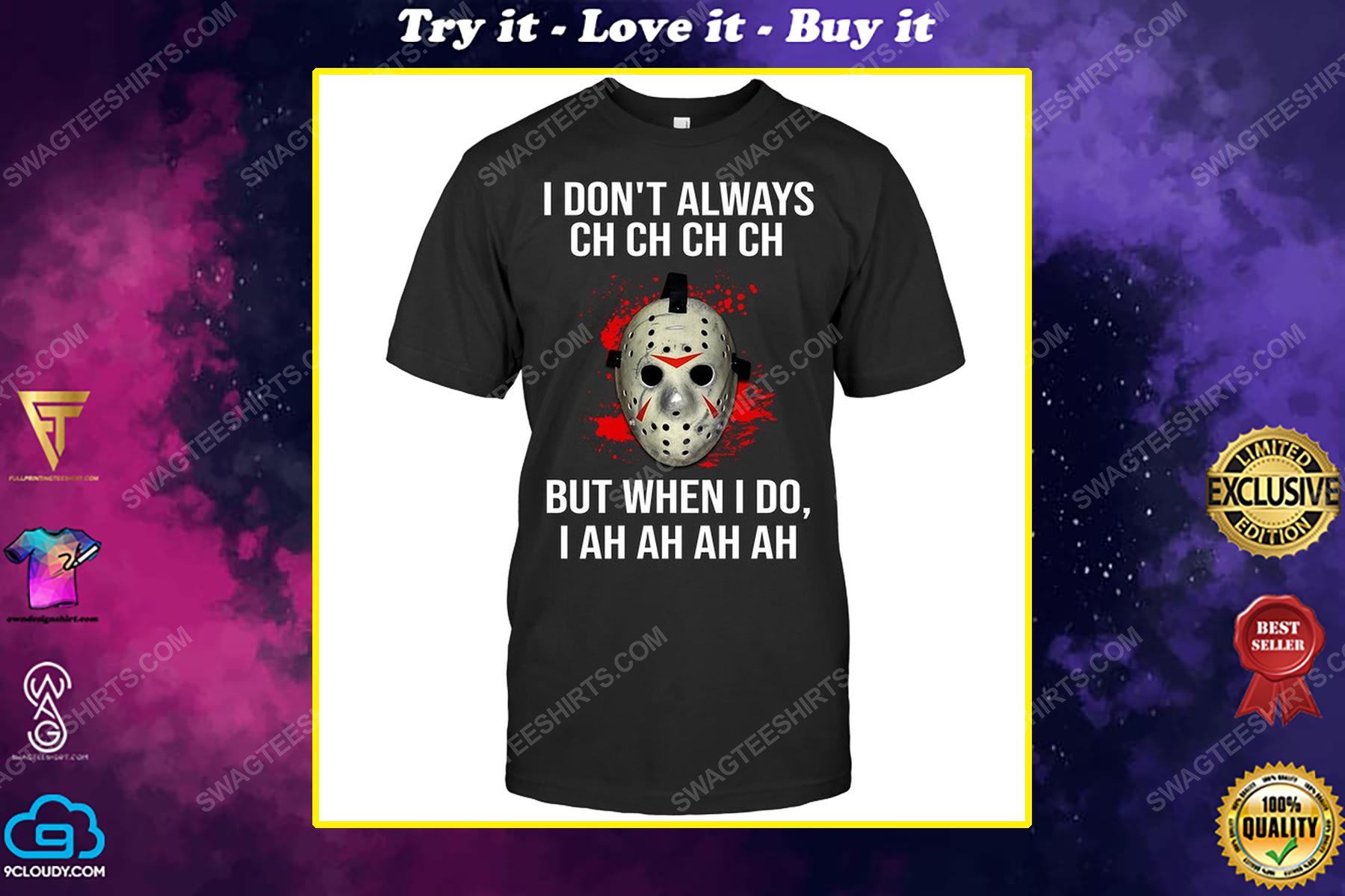 I don't always ch ch ch ch but when i do i ah ah ah ah jason voorhees shirt